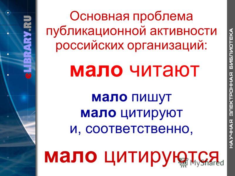 Основная проблема публикационной активности российских организаций: мало читают мало пишут мало цитируют и, соответственно, мало цитируются