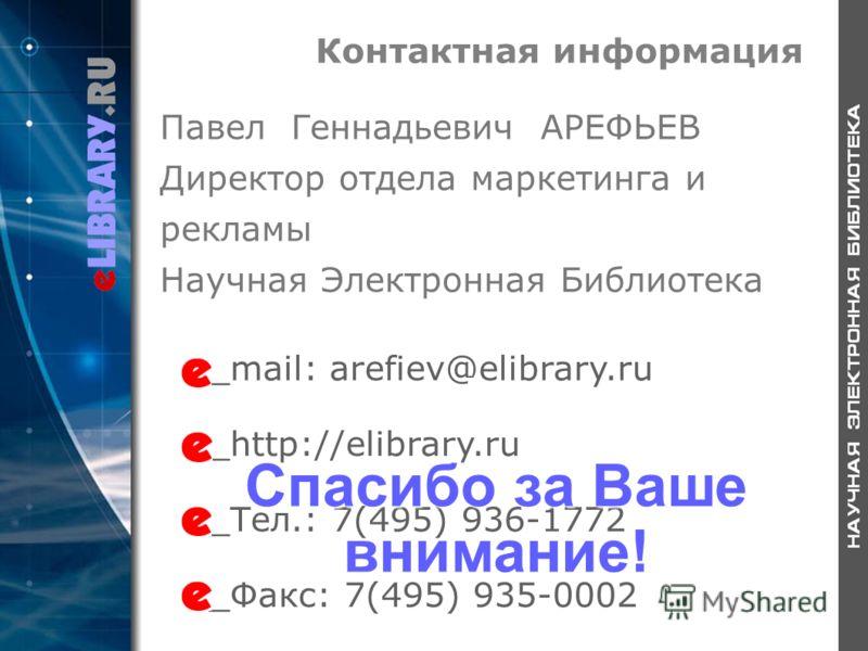 Контактная информация _mail: arefiev@elibrary.ru _http://elibrary.ru _Тел.: 7(495) 936-1772 _Факс: 7(495) 935-0002 Павел Геннадьевич АРЕФЬЕВ Директор отдела маркетинга и рекламы Научная Электронная Библиотека Спасибо за Ваше внимание!