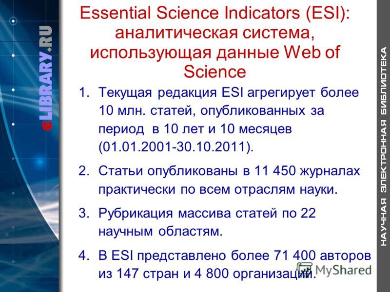 Essential Science Indicators (ESI): аналитическая система, использующая данные Web of Science 1.Текущая редакция ESI агрегирует более 10 млн. статей, опубликованных за период в 10 лет и 10 месяцев (01.01.2001-30.10.2011). 2.Статьи опубликованы в 11 4