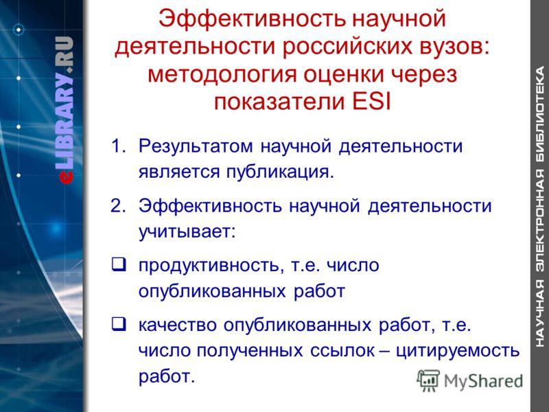 Эффективность научной деятельности российских вузов: методология оценки через показатели ESI 1.Результатом научной деятельности является публикация. 2.Эффективность научной деятельности учитывает: продуктивность, т.е. число опубликованных работ качес