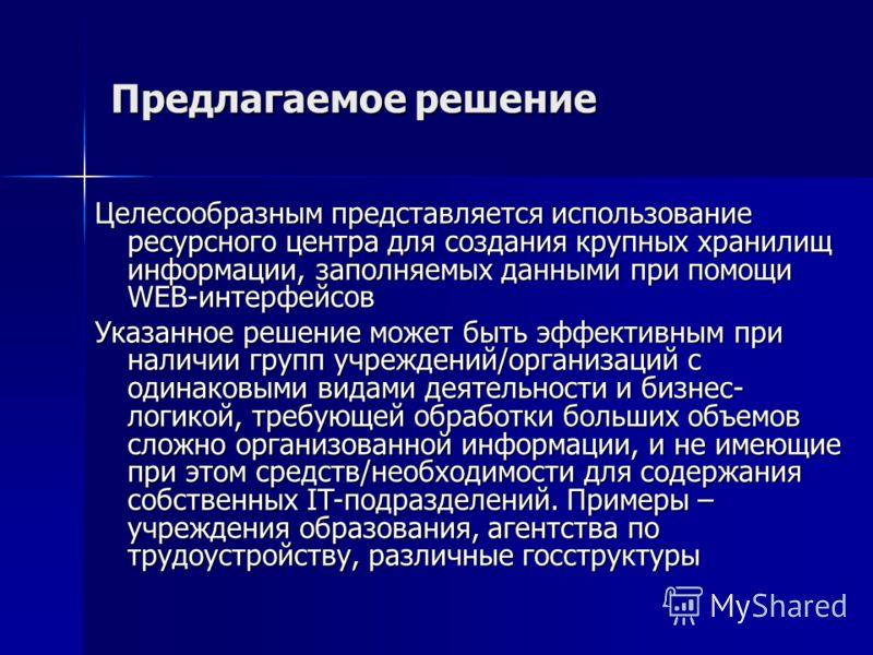 Предлагаемое решение Целесообразным представляется использование ресурсного центра для создания крупных хранилищ информации, заполняемых данными при помощи WEB-интерфейсов Указанное решение может быть эффективным при наличии групп учреждений/организа
