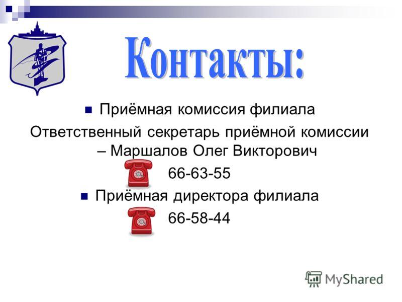 Приёмная комиссия филиала Ответственный секретарь приёмной комиссии – Маршалов Олег Викторович 66-63-55 Приёмная директора филиала 66-58-44