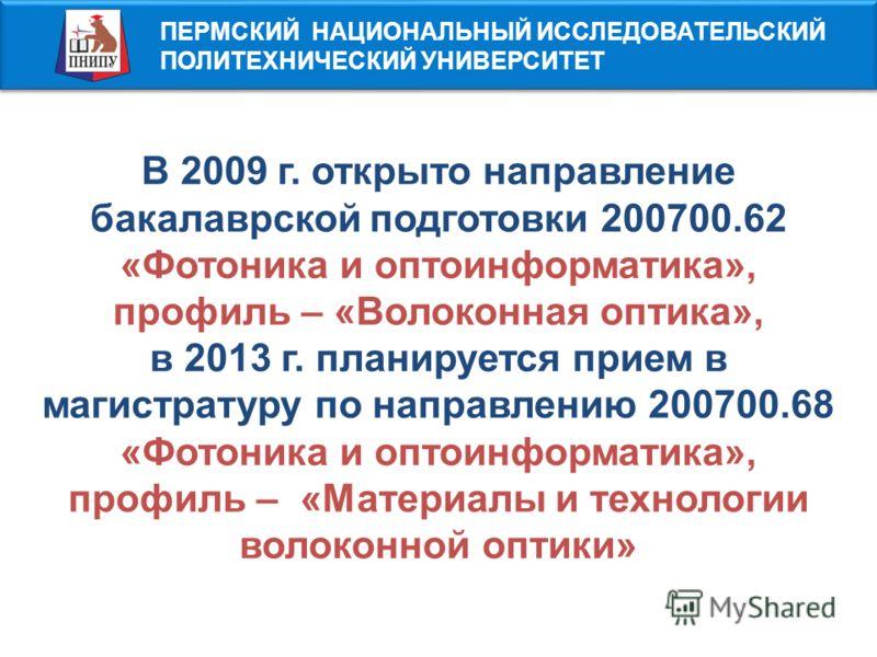 ПЕРМСКИЙ НАЦИОНАЛЬНЫЙ ИССЛЕДОВАТЕЛЬСКИЙ ПОЛИТЕХНИЧЕСКИЙ УНИВЕРСИТЕТ В 2009 г. открыто направление бакалаврской подготовки 200700.62 «Фотоника и оптоинформатика», профиль – «Волоконная оптика», в 2013 г. планируется прием в магистратуру по направлению