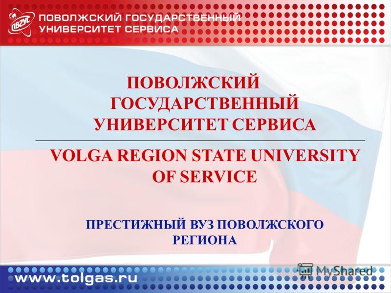 ПРЕСТИЖНЫЙ ВУЗ ПОВОЛЖСКОГО РЕГИОНА ПОВОЛЖСКИЙ ГОСУДАРСТВЕННЫЙ УНИВЕРСИТЕТ СЕРВИСА VOLGA REGION STATE UNIVERSITY OF SERVICE