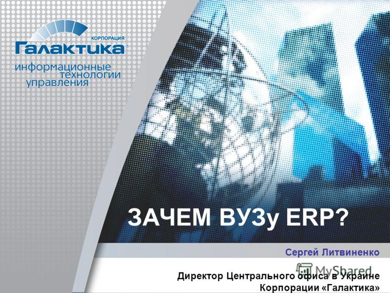 ЗАЧЕМ ВУЗу ERP? Сергей Литвиненко Директор Центрального офиса в Украине Корпорации «Галактика»