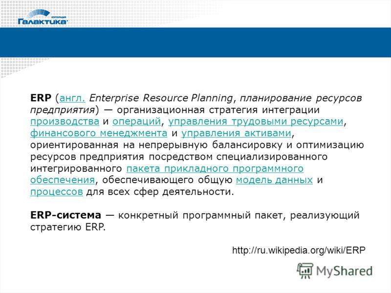ERP (англ. Enterprise Resource Planning, планирование ресурсов предприятия) организационная стратегия интеграции производства и операций, управления трудовыми ресурсами, финансового менеджмента и управления активами, ориентированная на непрерывную ба