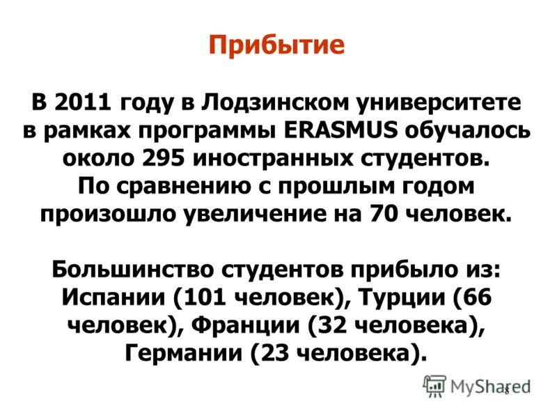 8 Прибытие В 2011 году в Лодзинском университете в рамках программы ERASMUS обучалось около 295 иностранных студентов. По сравнению с прошлым годом произошло увеличение на 70 человек. Большинство студентов прибыло из: Испании (101 человек), Турции (6