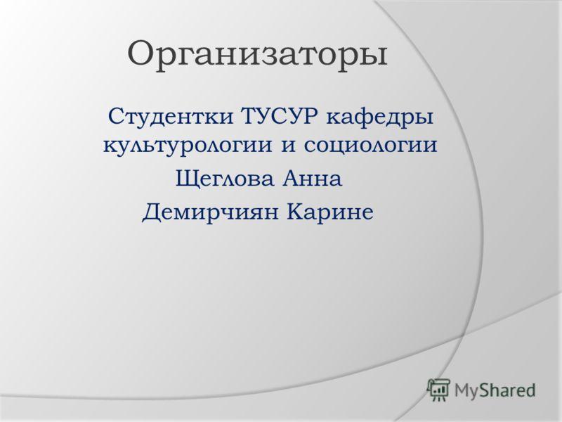 Организаторы Студентки ТУСУР кафедры культурологии и социологии Щеглова Анна Демирчиян Карине