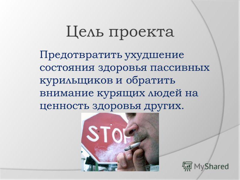 Предотвратить ухудшение состояния здоровья пассивных курильщиков и обратить внимание курящих людей на ценность здоровья других. Цель проекта