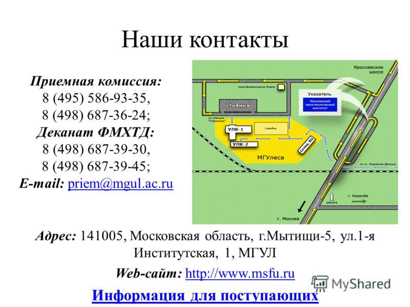 Наши контакты Адрес: 141005, Московская область, г.Мытищи-5, ул.1-я Институтская, 1, МГУЛ Web-сайт: http://www.msfu.ruhttp://www.msfu.ru Информация для поступающих Приемная комиссия: 8 (495) 586-93-35, 8 (498) 687-36-24; Деканат ФМХТД: 8 (498) 687-39