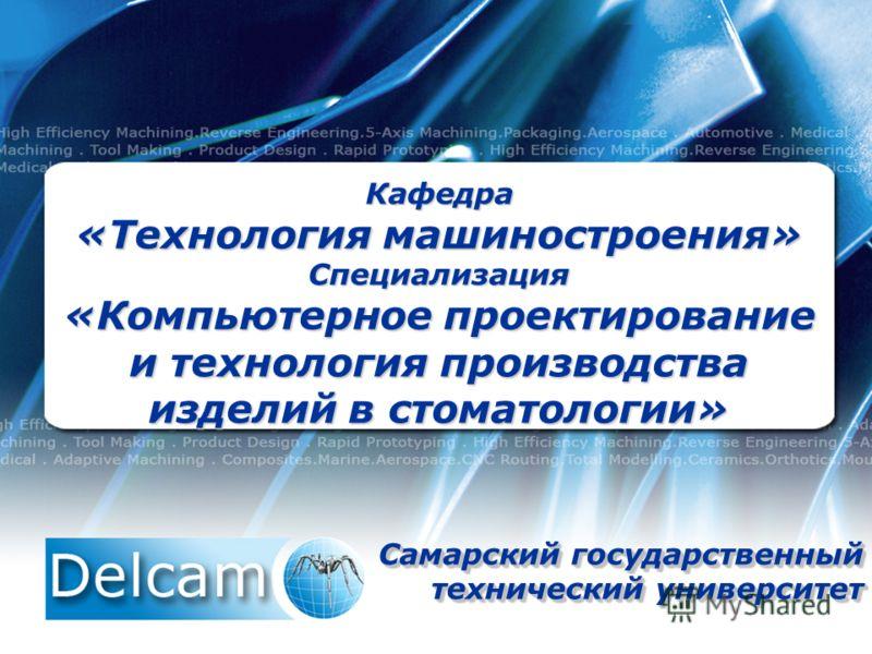Кафедра «Технология машиностроения» Специализация «Компьютерное проектирование и технология производства изделий в стоматологии» Самарский государственный технический университет Самарский государственный технический университет