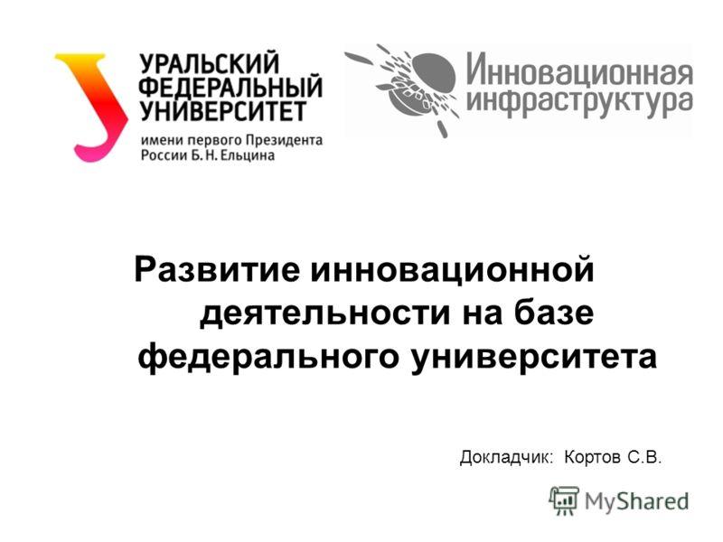 Развитие инновационной деятельности на базе федерального университета Докладчик: Кортов С.В.