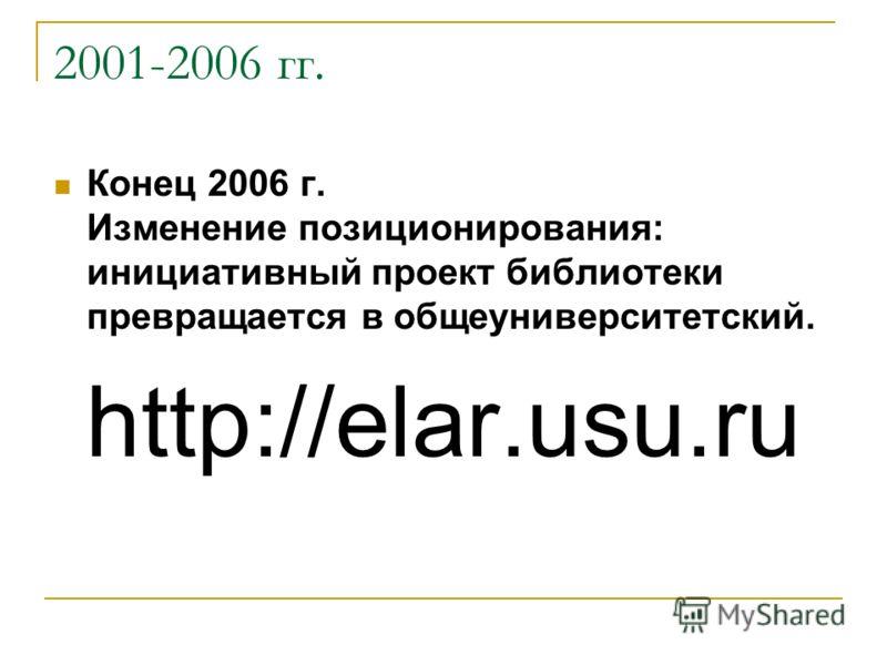 2001-2006 гг. Конец 2006 г. Изменение позиционирования: инициативный проект библиотеки превращается в общеуниверситетский. http://elar.usu.ru