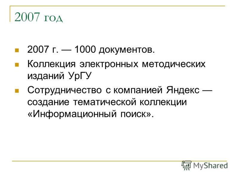 2007 год 2007 г. 1000 документов. Коллекция электронных методических изданий УрГУ Сотрудничество с компанией Яндекс создание тематической коллекции «Информационный поиск».