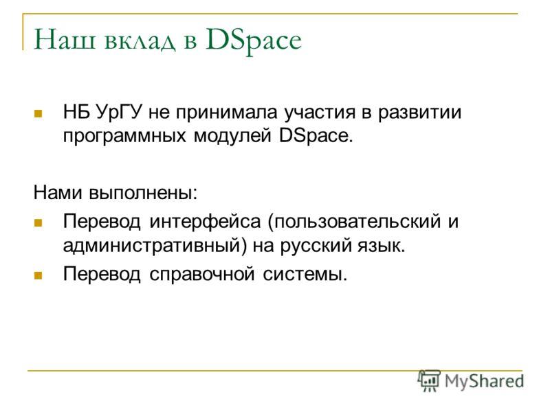 Наш вклад в DSpace НБ УрГУ не принимала участия в развитии программных модулей DSpace. Нами выполнены: Перевод интерфейса (пользовательский и административный) на русский язык. Перевод справочной системы.