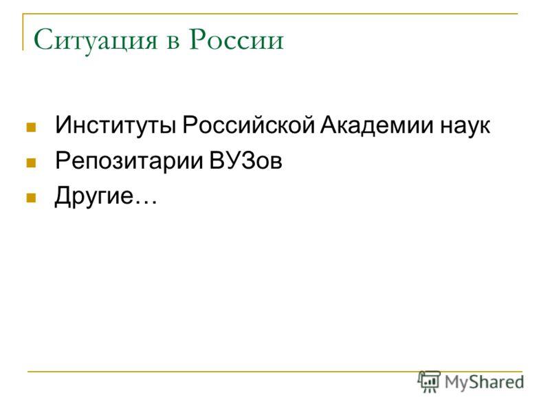 Ситуация в России Институты Российской Академии наук Репозитарии ВУЗов Другие…
