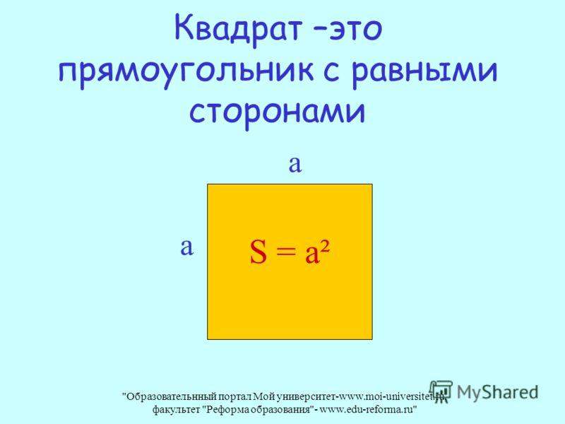 Образовательнный портал Мой университет-www.moi-universitet.ru, факультет Реформа образования- www.edu-reforma.ru Квадрат –это прямоугольник с равными сторонами S = а² а а