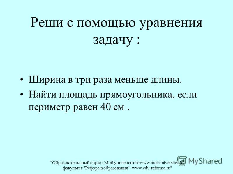 Образовательнный портал Мой университет-www.moi-universitet.ru, факультет Реформа образования- www.edu-reforma.ru Реши с помощью уравнения задачу : Ширина в три раза меньше длины. Найти площадь прямоугольника, если периметр равен 40 см.