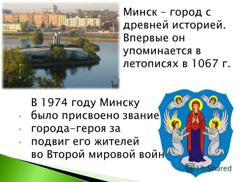 Минск – город с древней историей. Впервые он упоминается в летописях в 1067 г. В 1974 году Минску было присвоено звание города-героя за подвиг его жителей во Второй мировой войне.