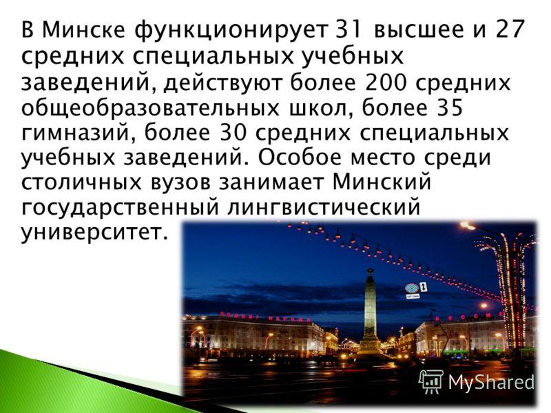 В Минске функционирует 31 высшее и 27 средних специальных учебных заведений, действуют более 200 средних общеобразовательных школ, более 35 гимназий, более 30 средних специальных учебных заведений. Особое место среди столичных вузов занимает Минский