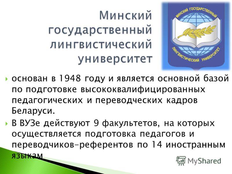 основан в 1948 году и является основной базой по подготовке высококвалифицированных педагогических и переводческих кадров Беларуси. тнн В ВУЗе действуют 9 факультетов, на которых осуществляется подготовка педагогов и переводчиков-референтов по 14 ино