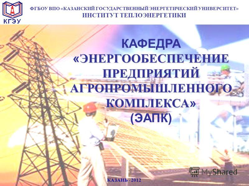 ЭНЕРГООБЕСПЕЧЕНИЕ ПРЕДПРИЯТИЙ АГРОПРОМЫШЛЕННОГО КОМПЛЕКСА КАФЕДРА « ЭНЕРГООБЕСПЕЧЕНИЕ ПРЕДПРИЯТИЙ АГРОПРОМЫШЛЕННОГО КОМПЛЕКСА » (ЭАПК) ФГБОУ ВПО «КАЗАНСКИЙ ГОСУДАРСТВЕННЫЙ ЭНЕРГЕТИЧЕСКИЙ УНИВЕРСИТЕТ» ИНСТИТУТ ТЕПЛОЭНЕРГЕТИКИ КАЗАНЬ - 2012