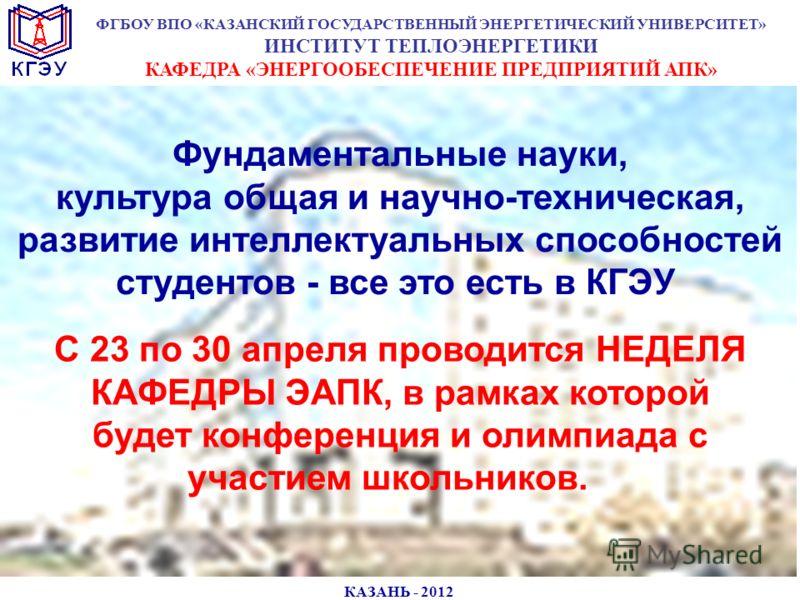 КАЗАНЬ - 2012 Фундаментальные науки, культура общая и научно-техническая, развитие интеллектуальных способностей студентов - все это есть в КГЭУ ФГБОУ ВПО «КАЗАНСКИЙ ГОСУДАРСТВЕННЫЙ ЭНЕРГЕТИЧЕСКИЙ УНИВЕРСИТЕТ» ИНСТИТУТ ТЕПЛОЭНЕРГЕТИКИ КАФЕДРА «ЭНЕРГО