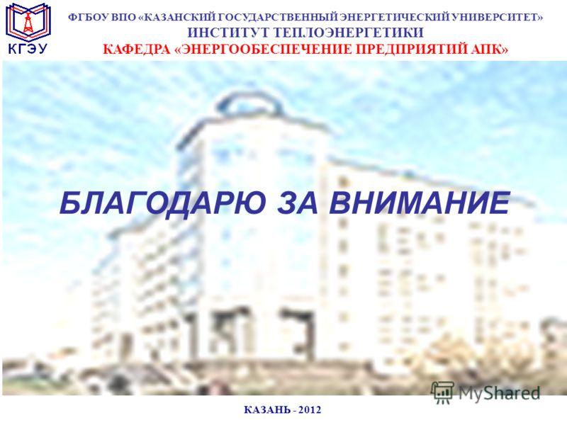 КАЗАНЬ - 2012 БЛАГОДАРЮ ЗА ВНИМАНИЕ ФГБОУ ВПО «КАЗАНСКИЙ ГОСУДАРСТВЕННЫЙ ЭНЕРГЕТИЧЕСКИЙ УНИВЕРСИТЕТ» ИНСТИТУТ ТЕПЛОЭНЕРГЕТИКИ КАФЕДРА «ЭНЕРГООБЕСПЕЧЕНИЕ ПРЕДПРИЯТИЙ АПК»