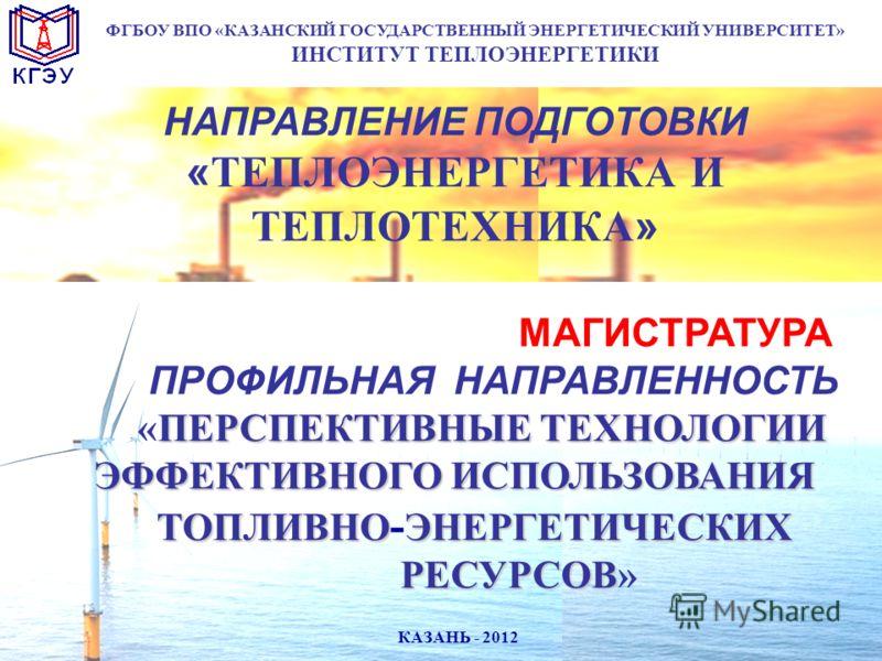 НАПРАВЛЕНИЕ ПОДГОТОВКИ «ТЕПЛОЭНЕРГЕТИКА И ТЕПЛОТЕХНИКА» МАГИСТРАТУРА ПРОФИЛЬНАЯ НАПРАВЛЕННОСТЬ ПЕРСПЕКТИВНЫЕ ТЕХНОЛОГИИ «ПЕРСПЕКТИВНЫЕ ТЕХНОЛОГИИ ЭФФЕКТИВНОГО ИСПОЛЬЗОВАНИЯ ТОПЛИВНОЭНЕРГЕТИЧЕСКИХ ТОПЛИВНО - ЭНЕРГЕТИЧЕСКИХ РЕСУРСОВ РЕСУРСОВ» ФГБОУ ВПО