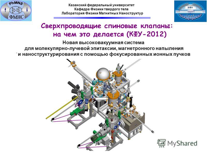 . Новая высоковакуумная система для молекулярно-лучевой эпитаксии, магнетронного напыления и наноструктурирования с помощью фокусированных ионных пучков Казанский федеральный университет Кафедра Физики твердого тела Лаборатория Физики Магнитных Нанос