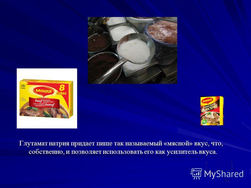 Глутамат натрия придает пище так называемый «мясной» вкус, что, собственно, и позволяет использовать его как усилитель вкуса.