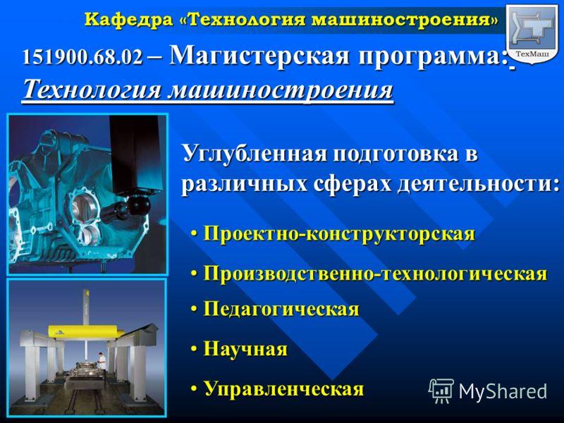 Кафедра «Технология машиностроения» 151900.68.02 – Магистерская программа: Технология машиностроения Углубленная подготовка в различных сферах деятельности: Научная Научная Управленческая Управленческая Педагогическая Педагогическая Производственно-т