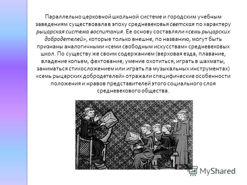 Параллельно церковной школьной системе и городским учебным заведениям существовала в эпоху средневековья светская по характеру рыцарская система воспитания. Ее основу составляли «семь рыцарских добродетелей», которые только внешне, по названию, могут