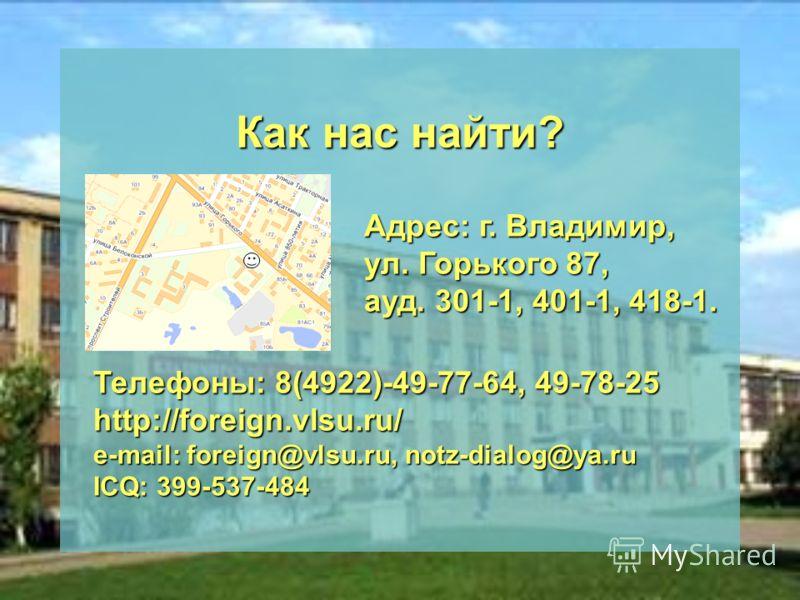 Как нас найти? Адрес: г. Владимир, ул. Горького 87, ауд. 301-1, 401-1, 418-1. Телефоны: 8(4922)-49-77-64, 49-78-25 http://foreign.vlsu.ru/ e-mail: foreign@vlsu.ru, notz-dialog@ya.ru ICQ: 399-537-484