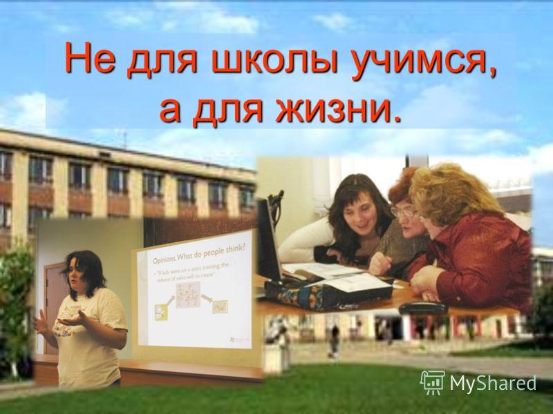 Не для школы учимся, а для жизни.