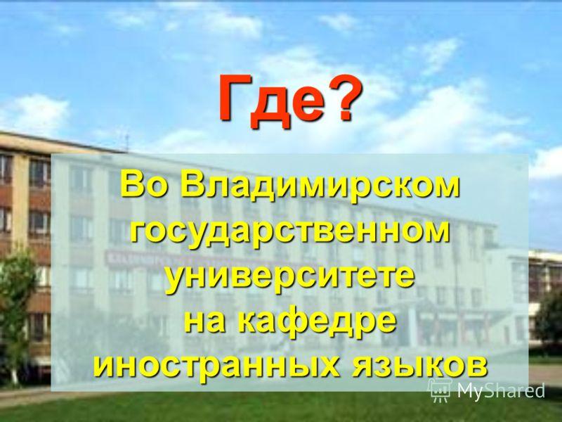 Где? Во Владимирском государственном университете на кафедре иностранных языков