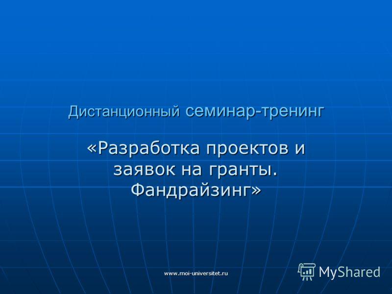 www.moi-universitet.ru Дистанционный семинар-тренинг «Разработка проектов и заявок на гранты. Фандрайзинг»