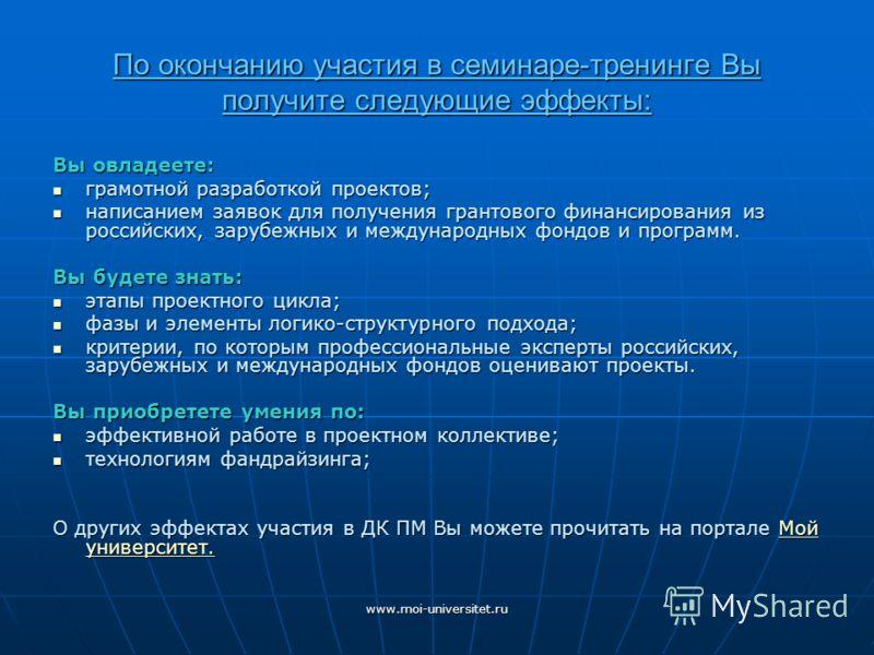 www.moi-universitet.ru По окончанию участия в семинаре-тренинге Вы получите следующие эффекты: Вы овладеете: грамотной разработкой проектов; грамотной разработкой проектов; написанием заявок для получения грантового финансирования из российских, зару