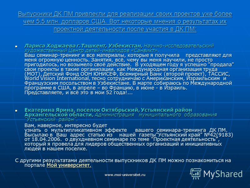 www.moi-universitet.ru Выпускники ДК ПМ привлекли для реализации своих проектов уже более чем 5,5 млн. долларов США. Вот некоторые мнения о результатах их проектной деятельности после участия в ДК ПМ: Лариса Ходжаева г.Ташкент, Узбекистан, Научно-исс