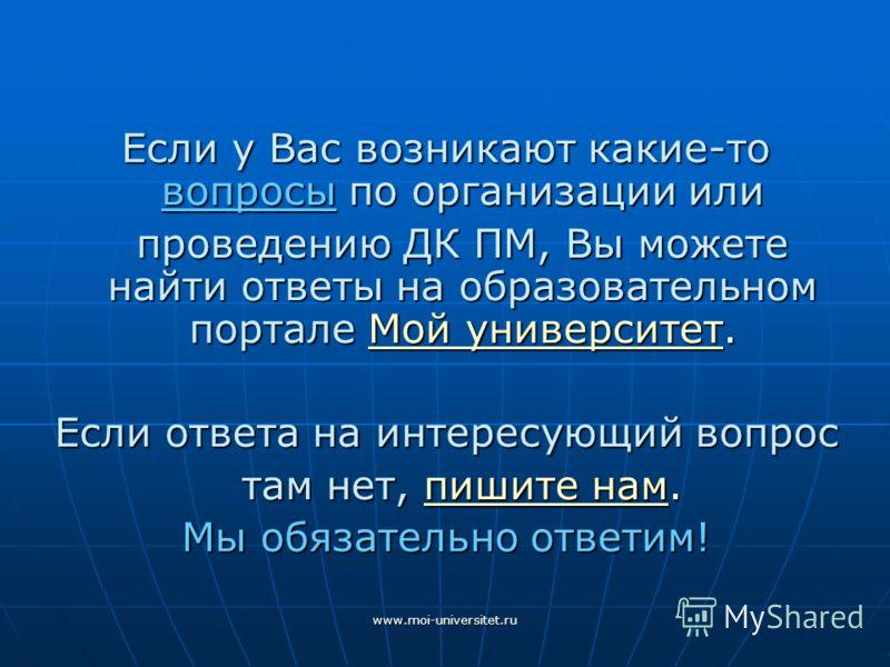 www.moi-universitet.ru Если у Вас возникают какие-то вопросы по организации или проведению ДК ПМ, Вы можете найти ответы на образовательном портале Мой университет. Мой университетМой университет Если ответа на интересующий вопрос там нет, пишите нам