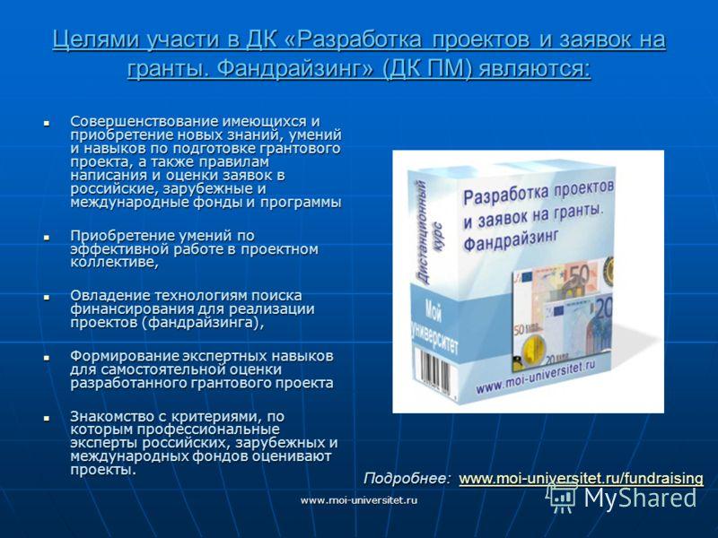 www.moi-universitet.ru Целями участи в ДК «Разработка проектов и заявок на гранты. Фандрайзинг» (ДК ПМ) являются: Совершенствование имеющихся и приобретение новых знаний, умений и навыков по подготовке грантового проекта, а также правилам написания и