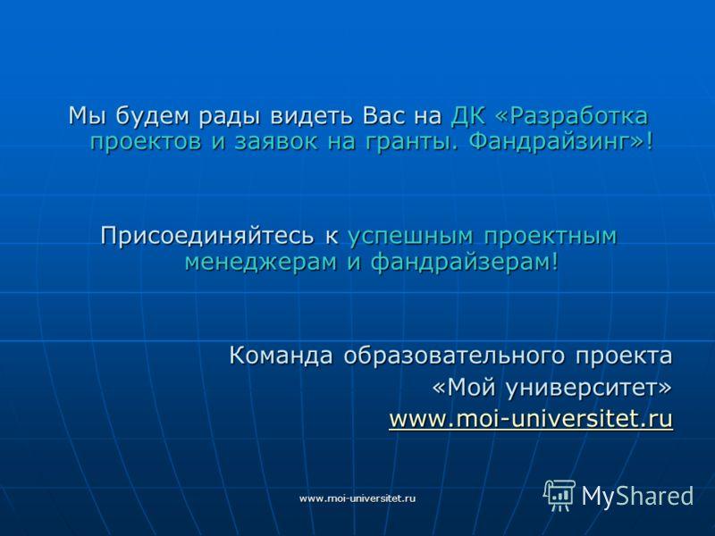 www.moi-universitet.ru Мы будем рады видеть Вас на ДК «Разработка проектов и заявок на гранты. Фандрайзинг»! Присоединяйтесь к успешным проектным менеджерам и фандрайзерам! Команда образовательного проекта «Мой университет» www.moi-universitet.ru