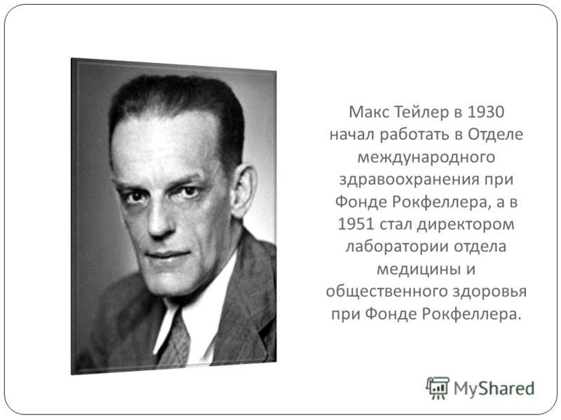 Макс Тейлер в 1930 начал работать в Отделе международного здравоохранения при Фонде Рокфеллера, а в 1951 стал директором лаборатории отдела медицины и общественного здоровья при Фонде Рокфеллера.