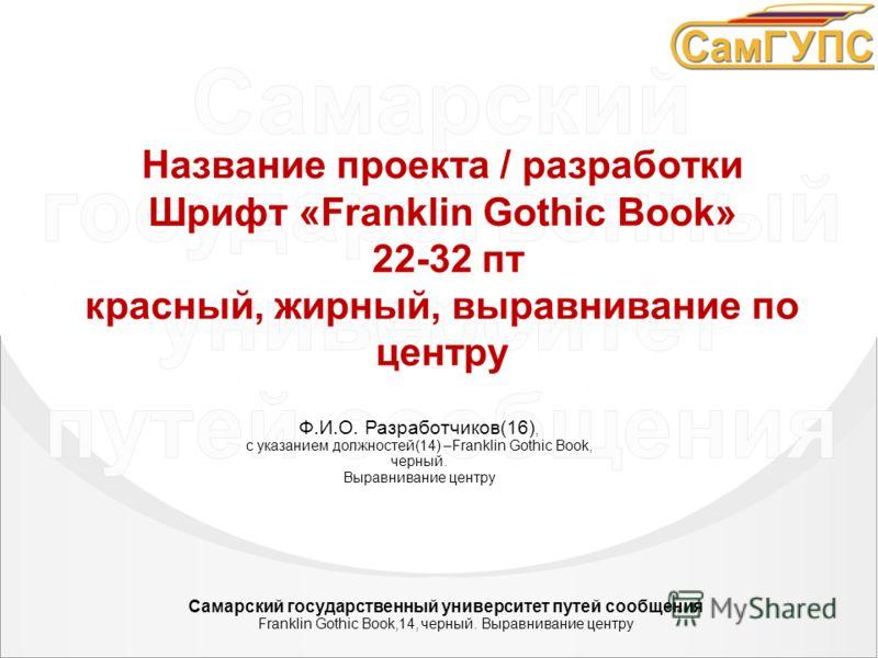 ФИО разработчиков – должность Шрифт «Franklin Gothic Book», 28 пт. Название проекта / разработки Шрифт «Franklin Gothic Book» 22-32 пт красный, жирный, выравнивание по центру Ф.И.О. Разработчиков(16), с указанием должностей(14) –Franklin Gothic Book,