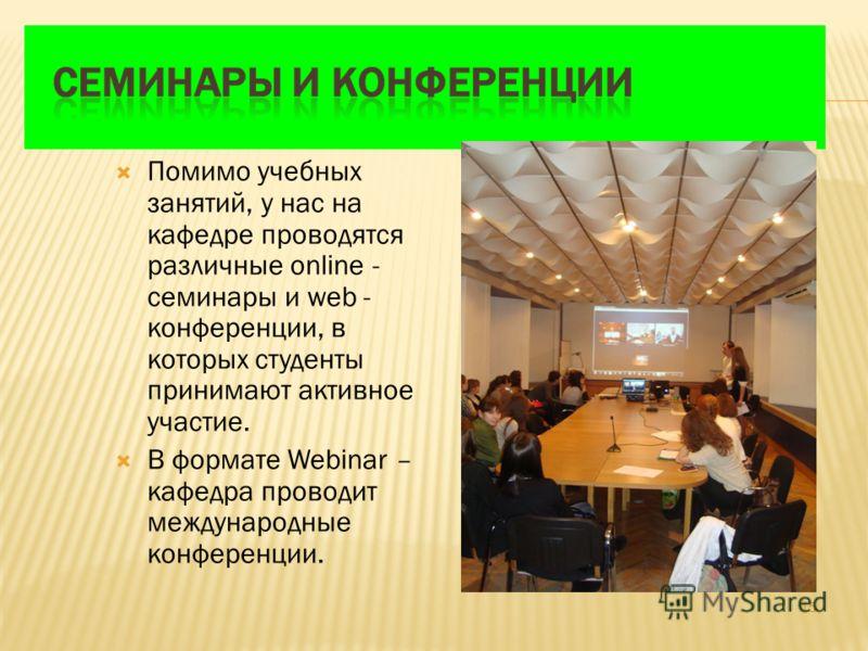 Помимо учебных занятий, у нас на кафедре проводятся различные online - семинары и web - конференции, в которых студенты принимают активное участие. В формате Webinar – кафедра проводит международные конференции. 15