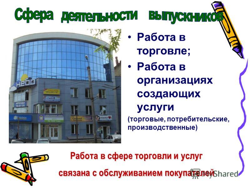 Работа в торговле; Работа в организациях создающих услуги (торговые, потребительские, производственные) Работа в сфере торговли и услуг связана с обслуживанием покупателей