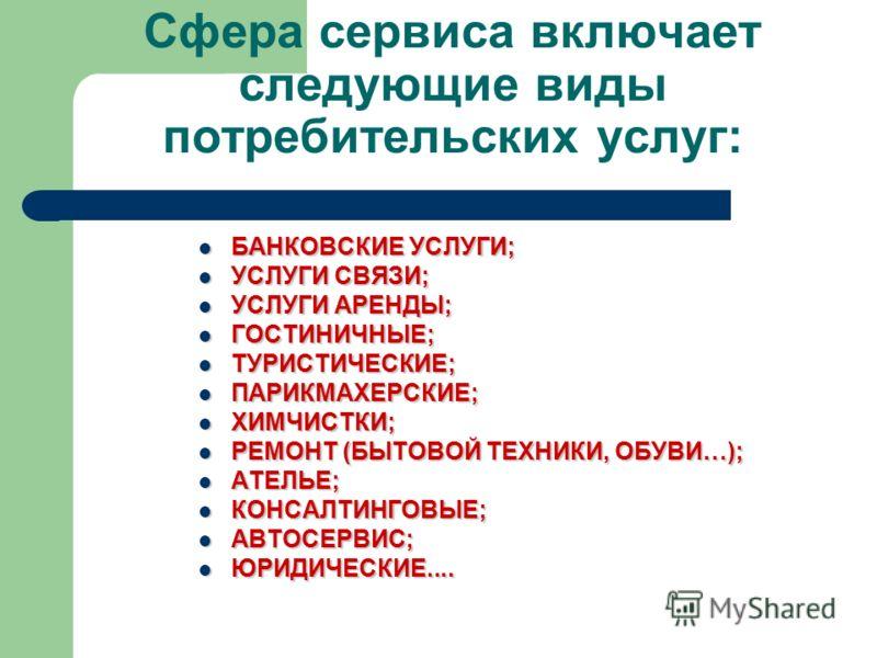 Сфера сервиса включает следующие виды потребительских услуг: БАНКОВСКИЕ УСЛУГИ; БАНКОВСКИЕ УСЛУГИ; УСЛУГИ СВЯЗИ; УСЛУГИ СВЯЗИ; УСЛУГИ АРЕНДЫ; УСЛУГИ АРЕНДЫ; ГОСТИНИЧНЫЕ; ГОСТИНИЧНЫЕ; ТУРИСТИЧЕСКИЕ; ТУРИСТИЧЕСКИЕ; ПАРИКМАХЕРСКИЕ; ПАРИКМАХЕРСКИЕ; ХИМЧИ