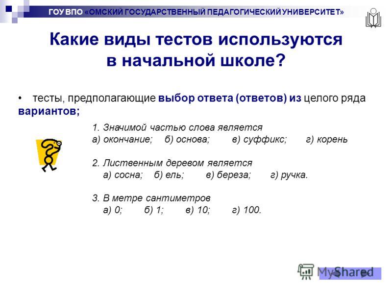 ГОУ ВПО «ОМСКИЙ ГОСУДАРСТВЕННЫЙ ПЕДАГОГИЧЕСКИЙ УНИВЕРСИТЕТ» Какие виды тестов используются в начальной школе? тесты, предполагающие выбор ответа (ответов) из целого ряда вариантов; 1. Значимой частью слова является а) окончание; б) основа; в) суффикс