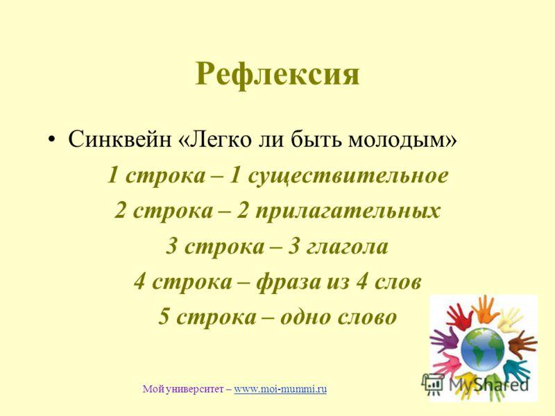 Рефлексия Синквейн «Легко ли быть молодым» 1 строка – 1 существительное 2 строка – 2 прилагательных 3 строка – 3 глагола 4 строка – фраза из 4 слов 5 строка – одно слово Мой университет – www.moi-mummi.ruwww.moi-mummi.ru