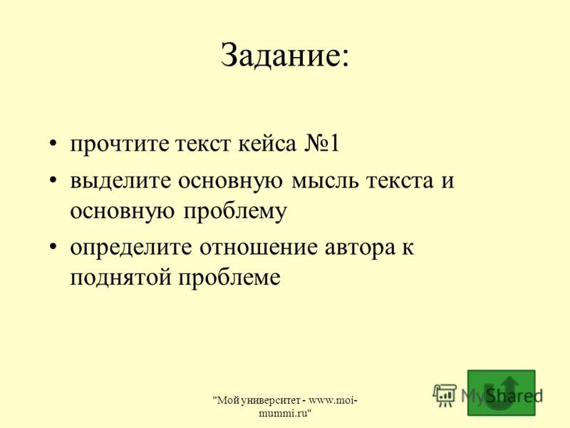 Задание: прочтите текст кейса 1 выделите основную мысль текста и основную проблему определите отношение автора к поднятой проблеме Мой университет - www.moi- mummi.ru